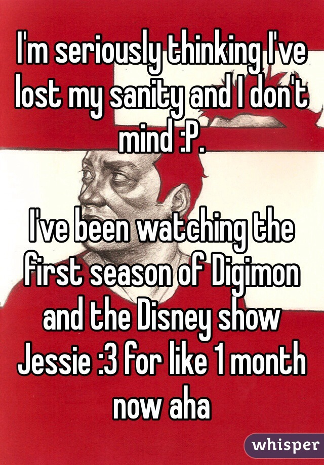 I'm seriously thinking I've lost my sanity and I don't mind :P.  I've been watching the first season of Digimon and the Disney show Jessie :3 for like 1 month now aha