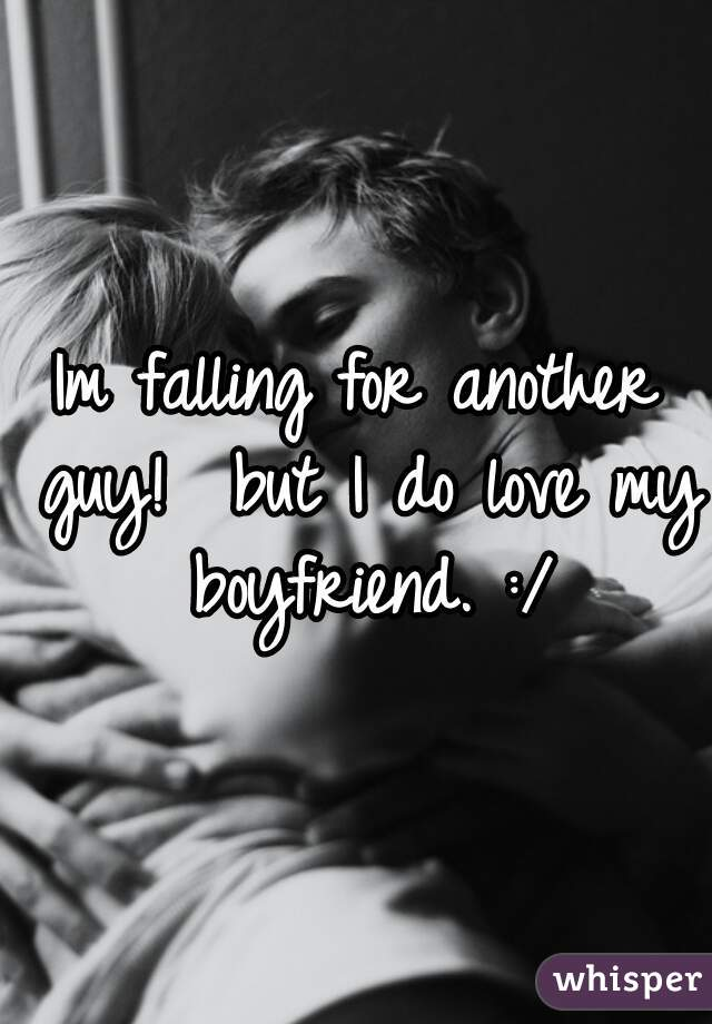 Im falling for another guy!  but I do love my boyfriend. :/