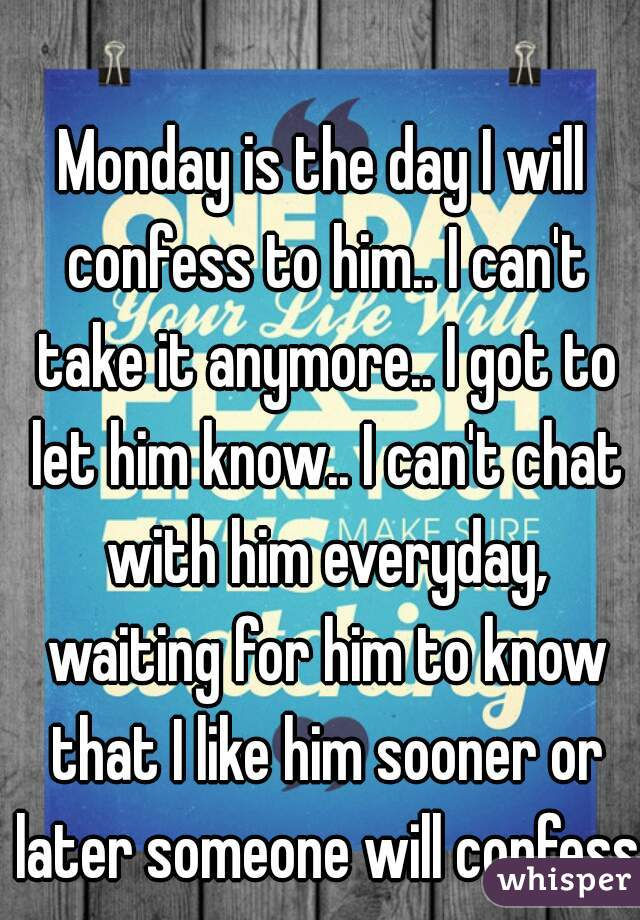Monday is the day I will confess to him.. I can't take it anymore.. I got to let him know.. I can't chat with him everyday, waiting for him to know that I like him sooner or later someone will confess