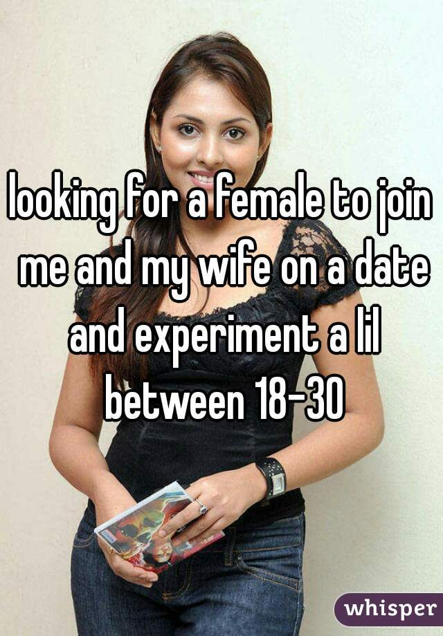 looking for a female to join me and my wife on a date and experiment a lil between 18-30