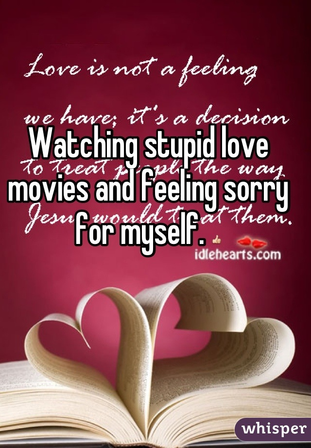 Watching stupid love movies and feeling sorry for myself. 👍