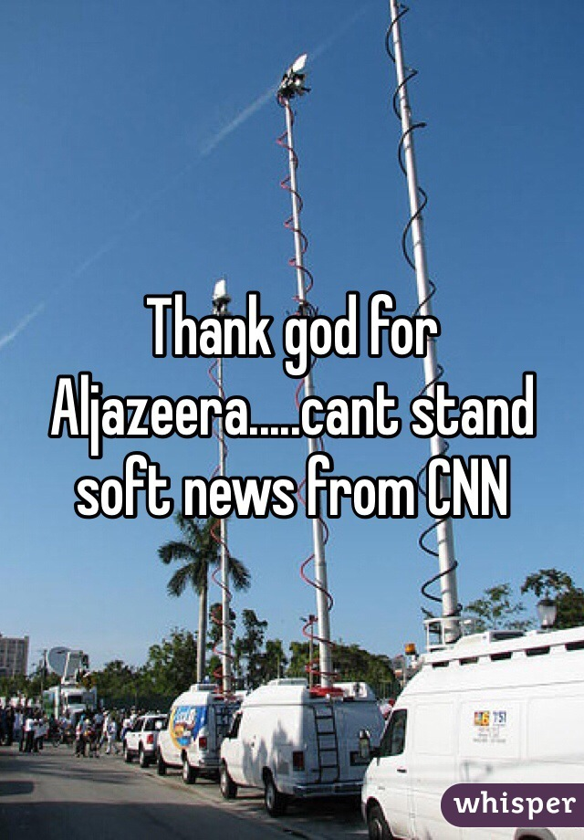 Thank god for Aljazeera.....cant stand soft news from CNN