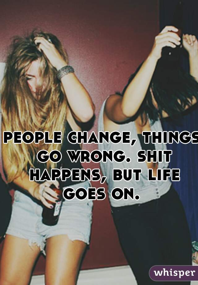 people change, things go wrong. shit happens, but life goes on.