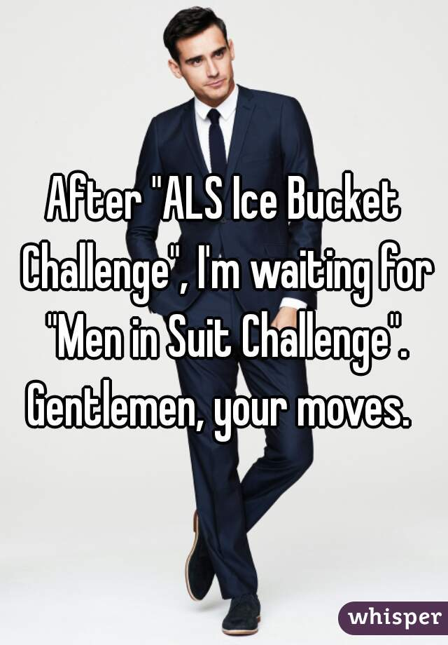 "After ""ALS Ice Bucket Challenge"", I'm waiting for ""Men in Suit Challenge"". Gentlemen, your moves."