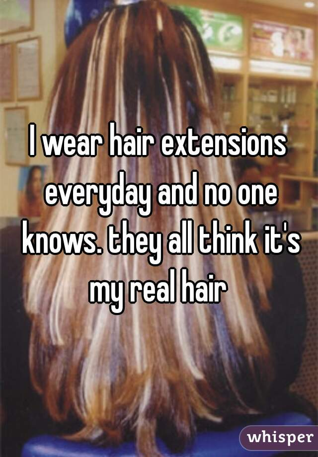I wear hair extensions everyday and no one knows. they all think it's my real hair