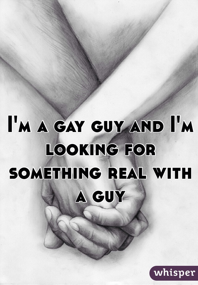 I'm a gay guy and I'm looking for something real with a guy
