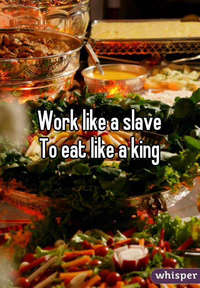 Work like a slave To eat like a king