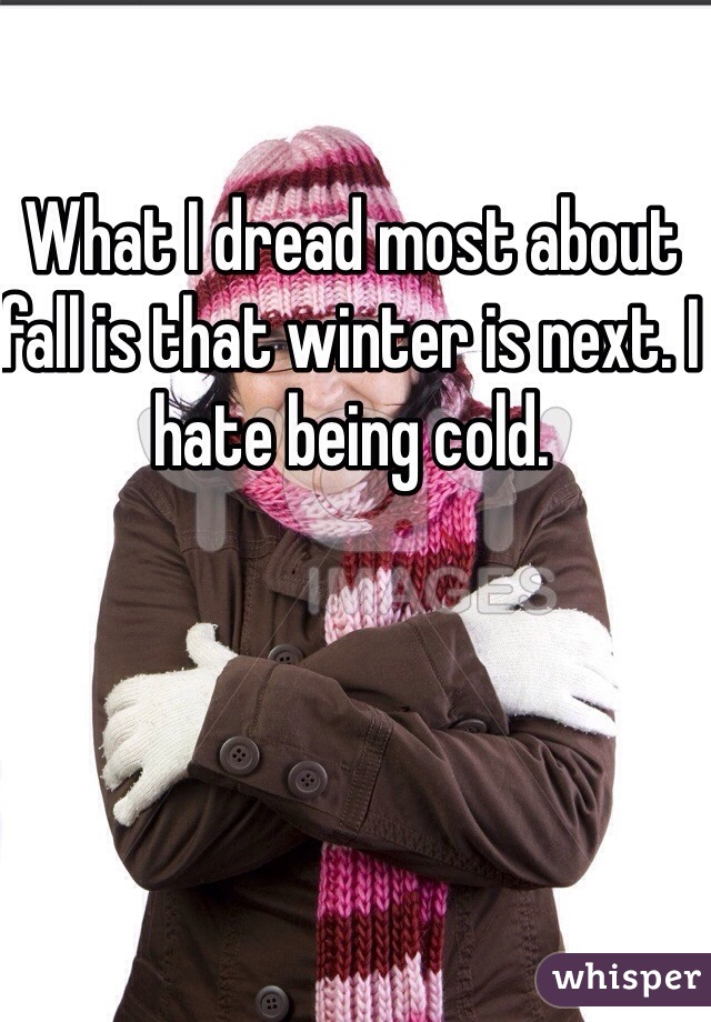 What I dread most about fall is that winter is next. I hate being cold.