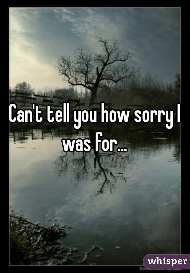 Can't tell you how sorry I was for...
