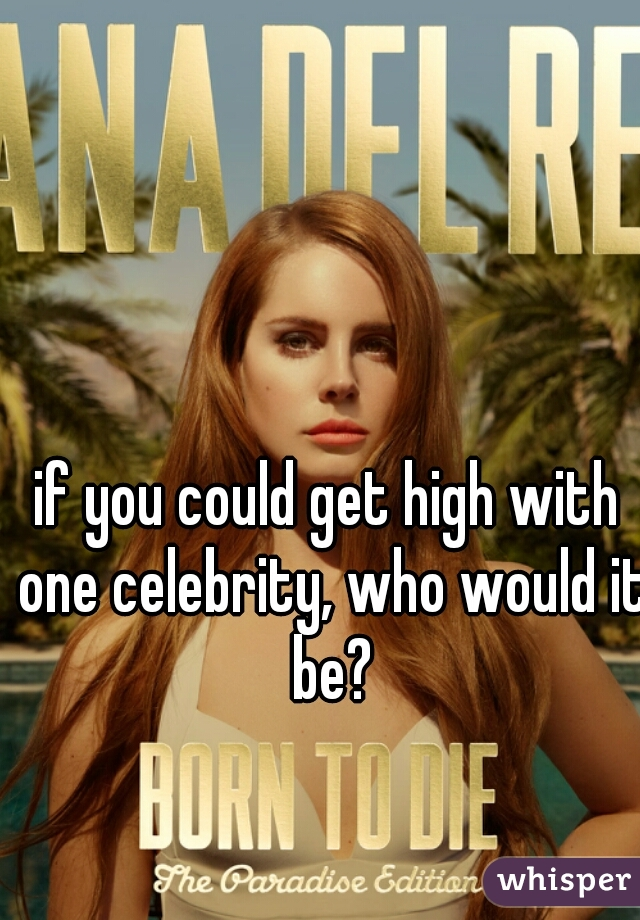 if you could get high with one celebrity, who would it be?