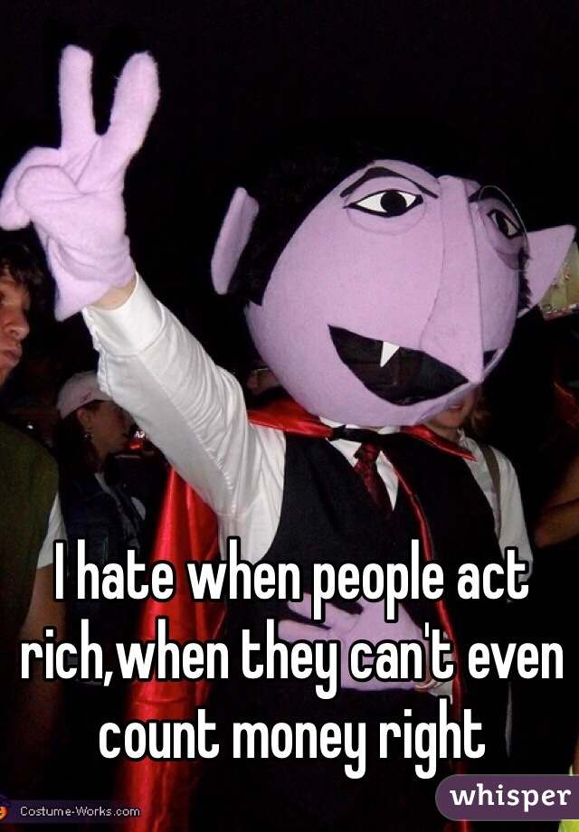 I hate when people act rich,when they can't even count money right