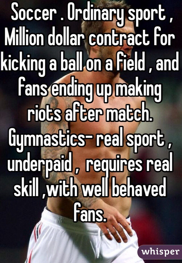 Soccer . Ordinary sport , Million dollar contract for kicking a ball on a field , and fans ending up making riots after match.  Gymnastics- real sport , underpaid ,  requires real skill ,with well behaved fans.