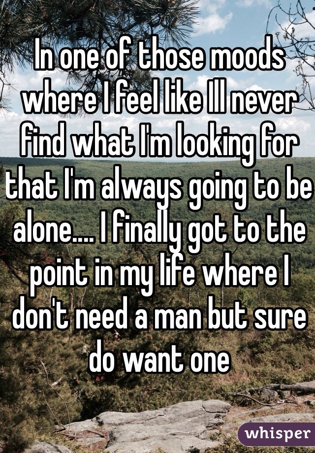 In one of those moods where I feel like Ill never find what I'm looking for that I'm always going to be alone.... I finally got to the point in my life where I don't need a man but sure do want one