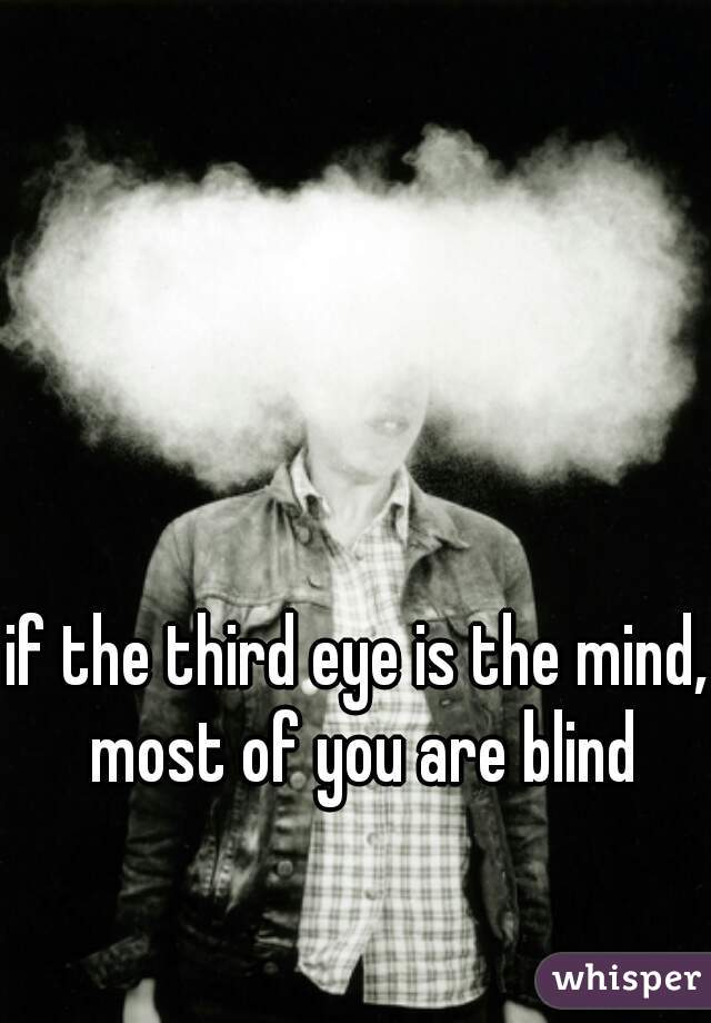if the third eye is the mind, most of you are blind