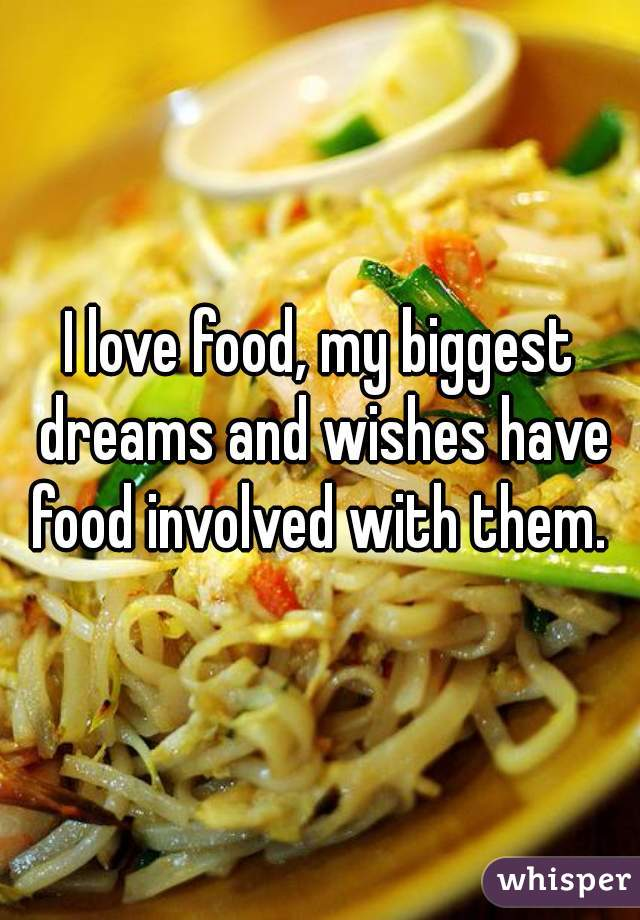 I love food, my biggest dreams and wishes have food involved with them.