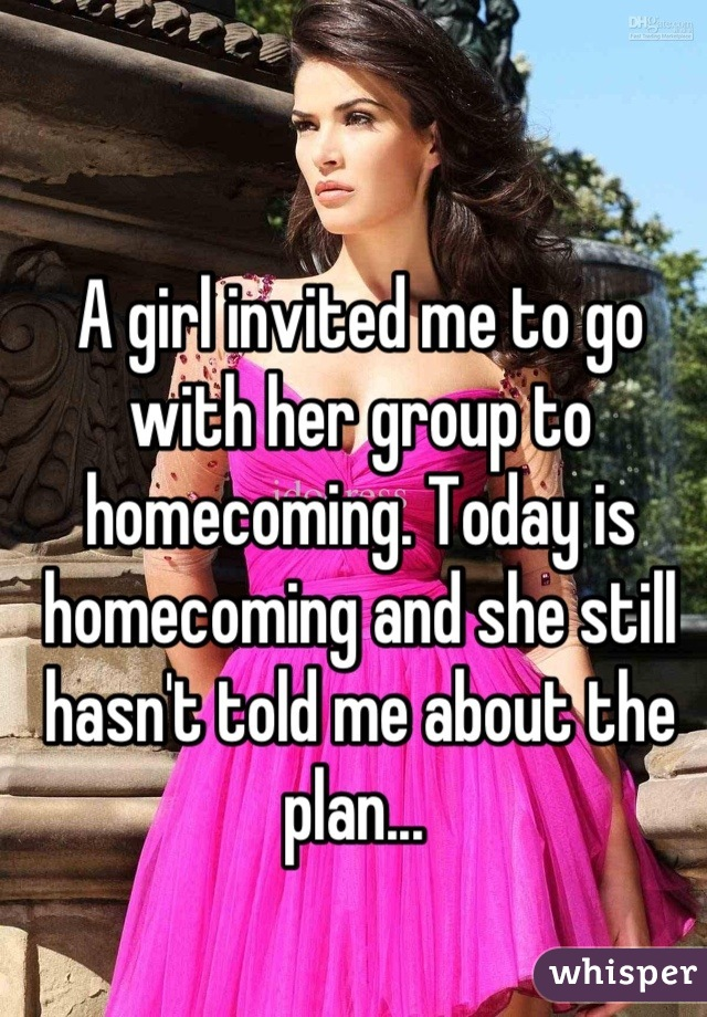 A girl invited me to go with her group to homecoming. Today is homecoming and she still hasn't told me about the plan...