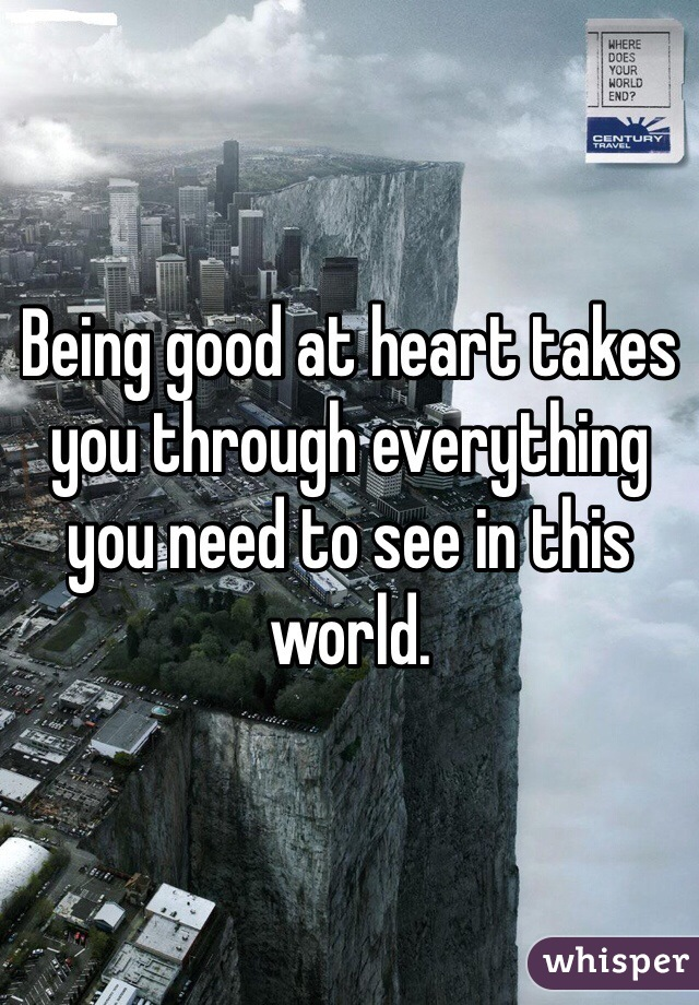 Being good at heart takes you through everything you need to see in this world.