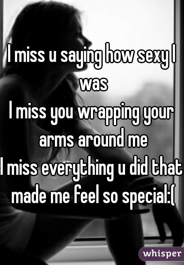 I miss u saying how sexy I was I miss you wrapping your arms around me I miss everything u did that made me feel so special:(