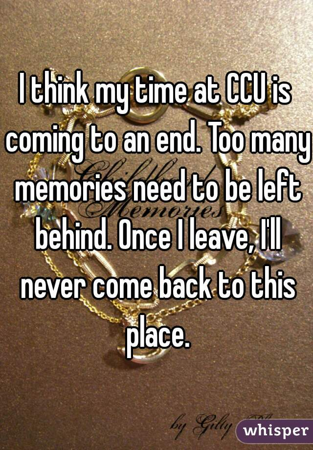 I think my time at CCU is coming to an end. Too many memories need to be left behind. Once I leave, I'll never come back to this place.