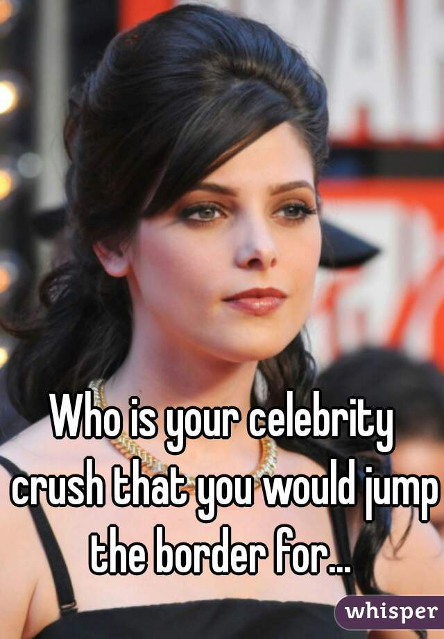 Who is your celebrity crush that you would jump the border for...