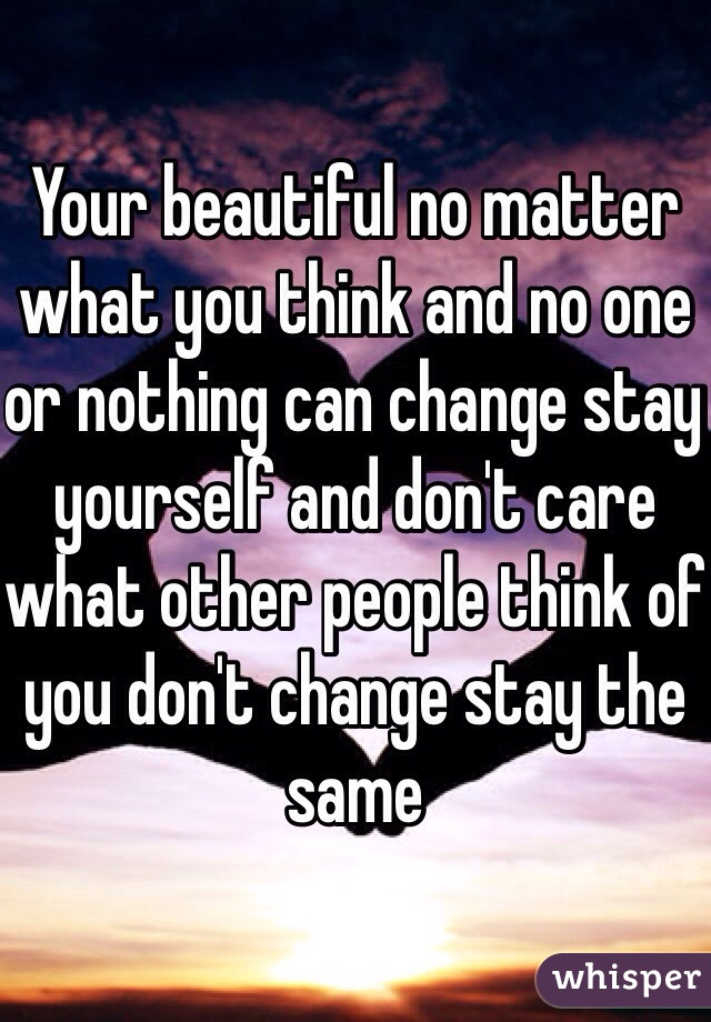 Your beautiful no matter what you think and no one or nothing can change stay yourself and don't care what other people think of you don't change stay the same