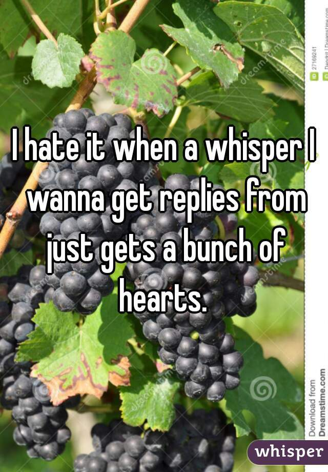 I hate it when a whisper I wanna get replies from just gets a bunch of hearts.