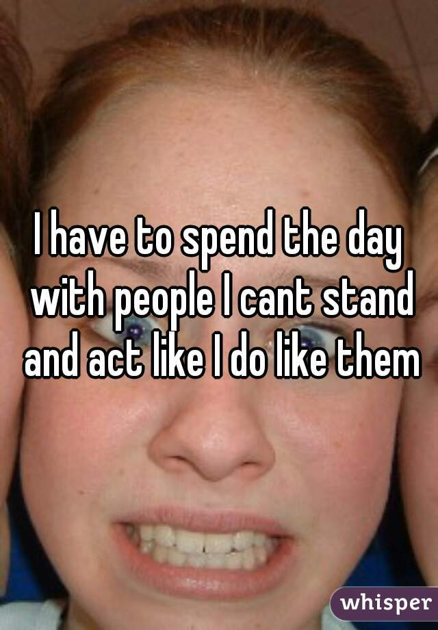 I have to spend the day with people I cant stand and act like I do like them