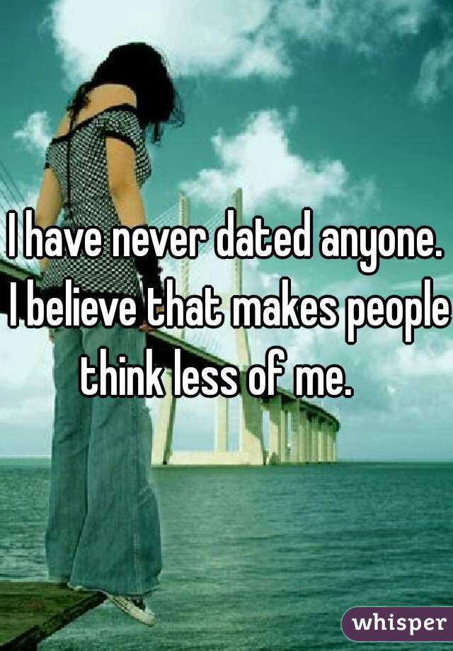 I have never dated anyone. I believe that makes people think less of me.
