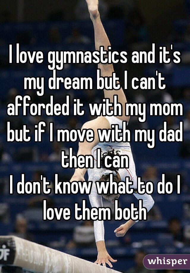 I love gymnastics and it's my dream but I can't afforded it with my mom but if I move with my dad then I can  I don't know what to do I love them both