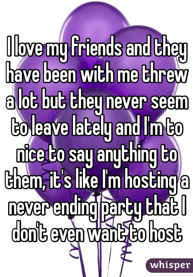 I love my friends and they have been with me threw a lot but they never seem to leave lately and I'm to nice to say anything to them, it's like I'm hosting a never ending party that I don't even want to host