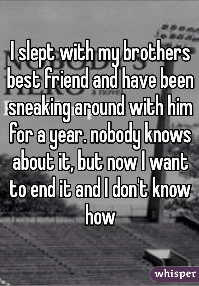 I slept with my brothers best friend and have been sneaking around with him for a year. nobody knows about it, but now I want to end it and I don't know how