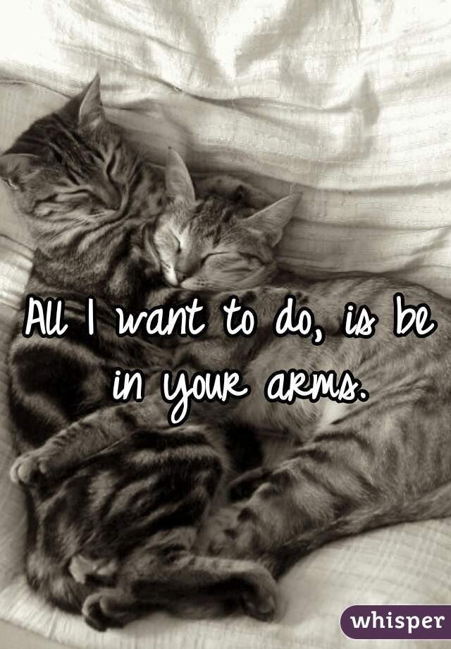 All I want to do, is be in your arms.