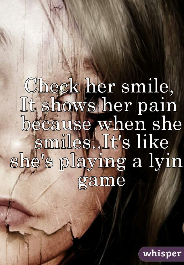 Check her smile, It shows her pain because when she smiles..It's like she's playing a lying game