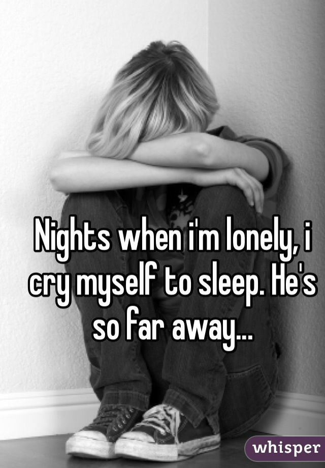Nights when i'm lonely, i cry myself to sleep. He's so far away...