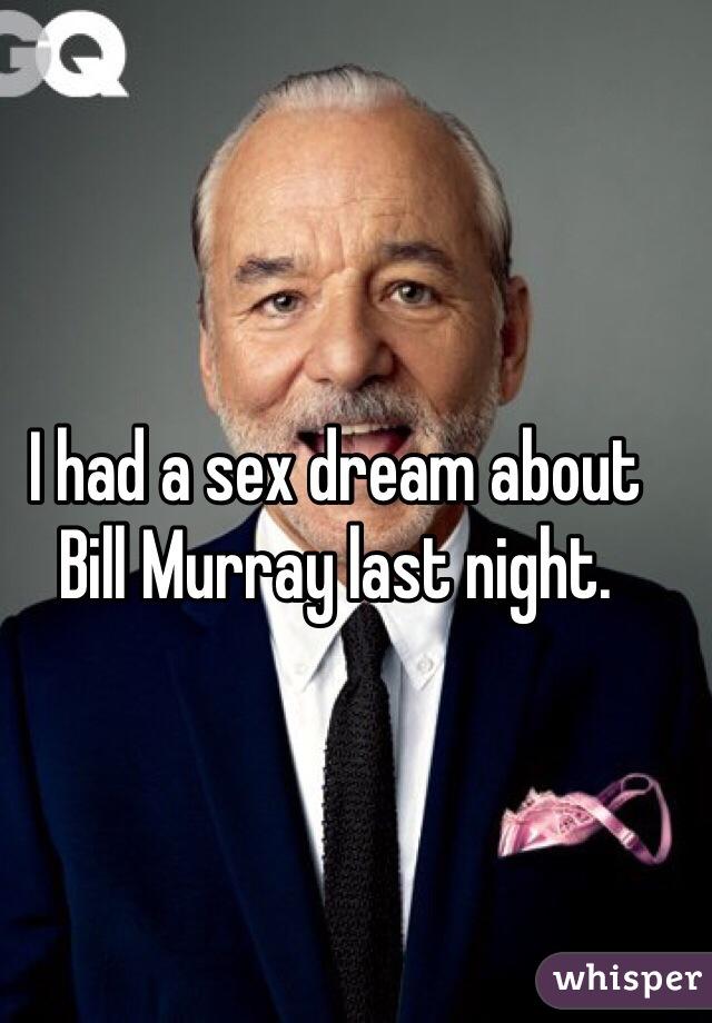 I had a sex dream about Bill Murray last night.