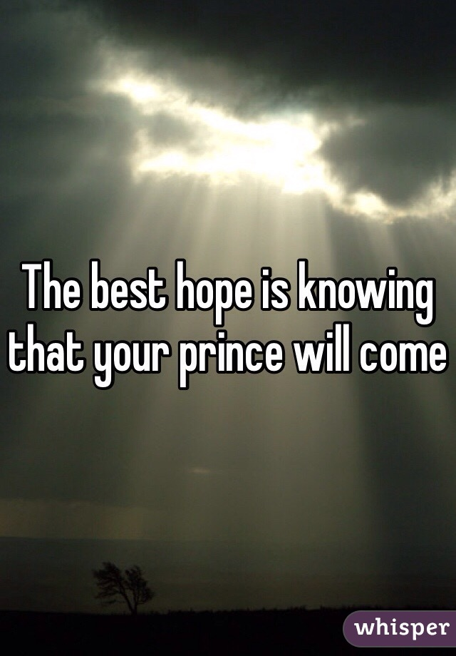 The best hope is knowing that your prince will come