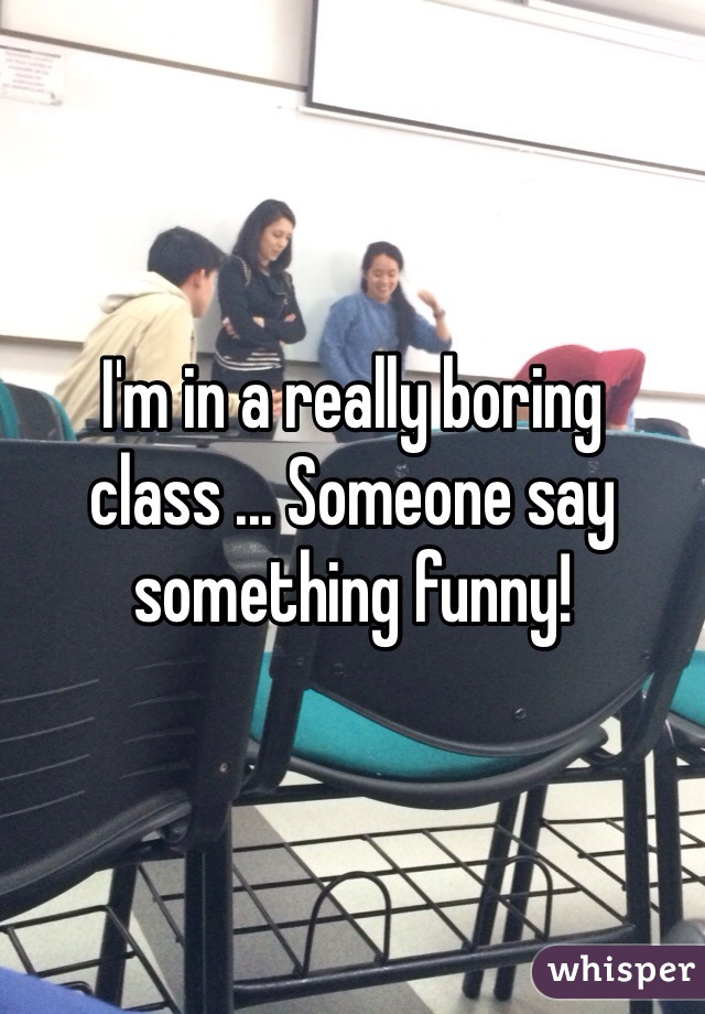 I'm in a really boring class ... Someone say something funny!