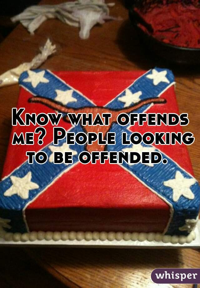 Know what offends me? People looking to be offended.