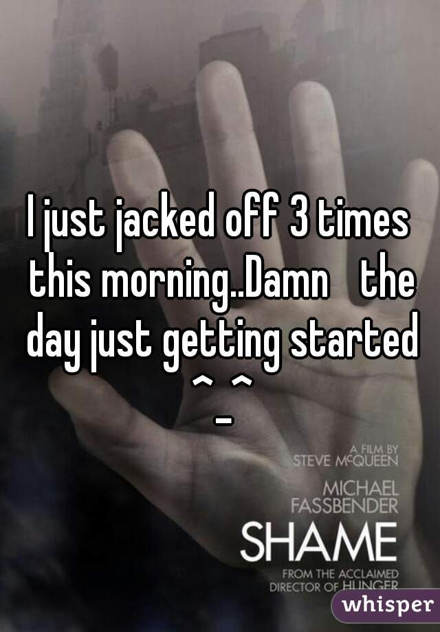 I just jacked off 3 times this morning..Damn the day just getting started ^_^