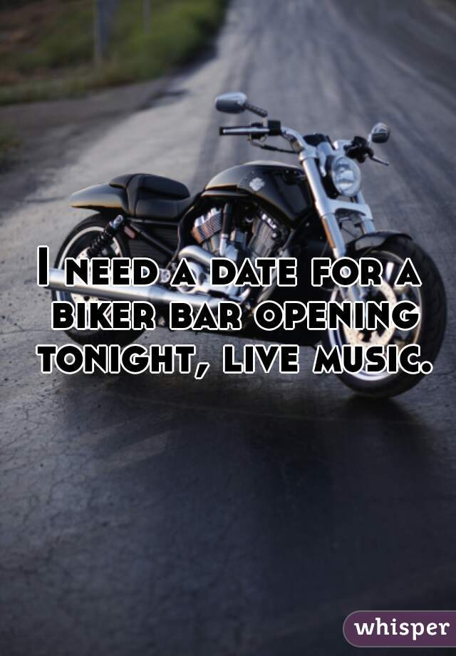 I need a date for a biker bar opening tonight, live music.