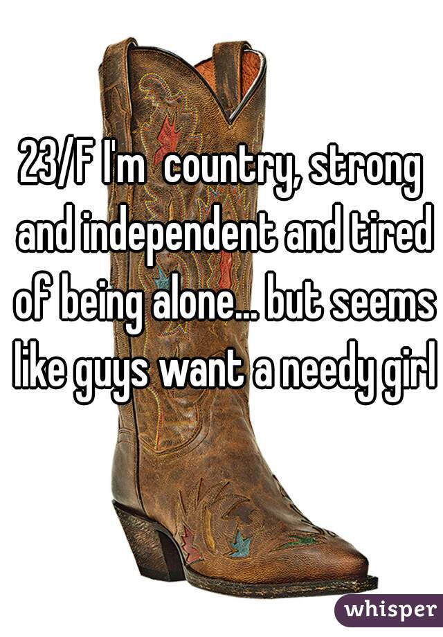 23/F I'm  country, strong and independent and tired of being alone... but seems like guys want a needy girl