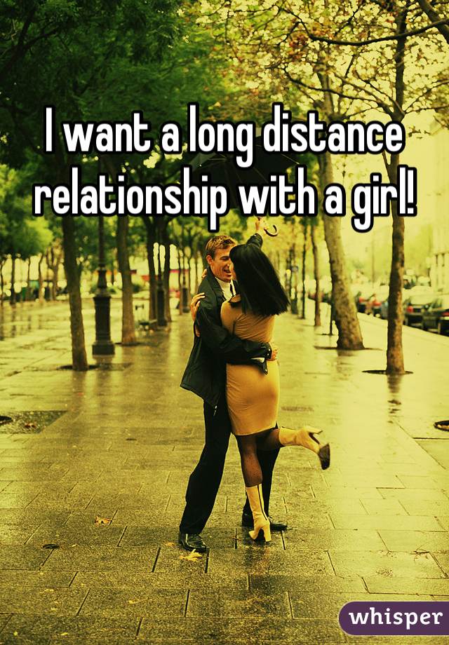 I want a long distance relationship with a girl!