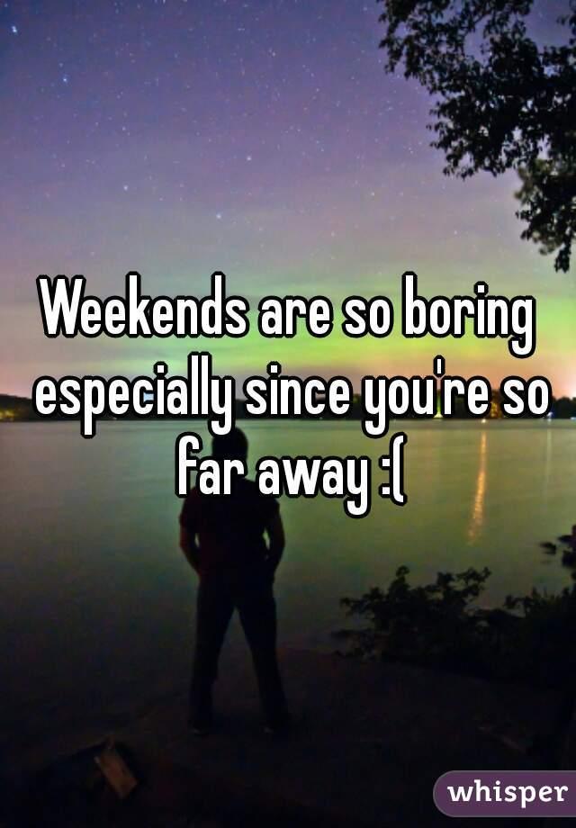 Weekends are so boring especially since you're so far away :(