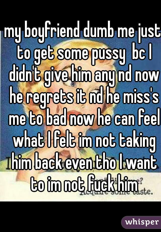 my boyfriend dumb me just to get some pussy  bc I didn't give him any nd now he regrets it nd he miss's me to bad now he can feel what I felt im not taking him back even tho I want to im not fuck him