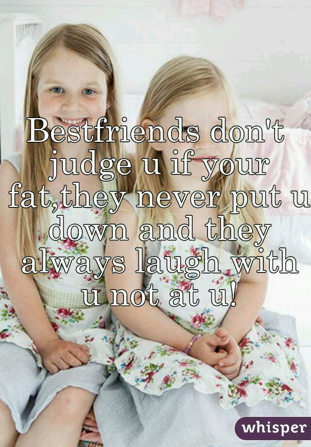 Bestfriends don't judge u if your fat,they never put u down and they always laugh with u not at u!