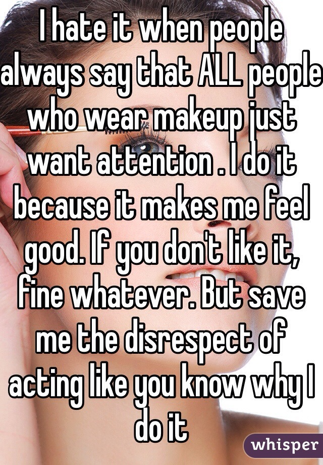 I hate it when people always say that ALL people who wear makeup just want attention . I do it because it makes me feel good. If you don't like it, fine whatever. But save me the disrespect of acting like you know why I do it