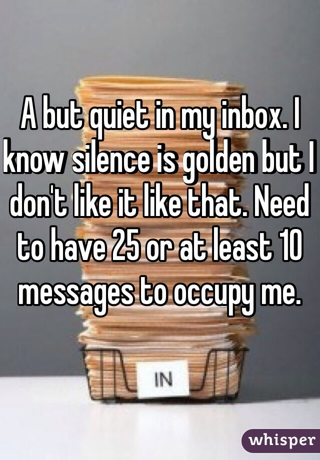 A but quiet in my inbox. I know silence is golden but I don't like it like that. Need to have 25 or at least 10 messages to occupy me.