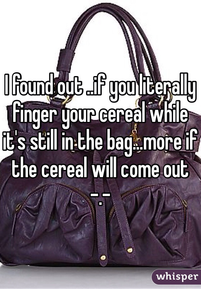 I found out ..if you literally finger your cereal while it's still in the bag...more if the cereal will come out -.-