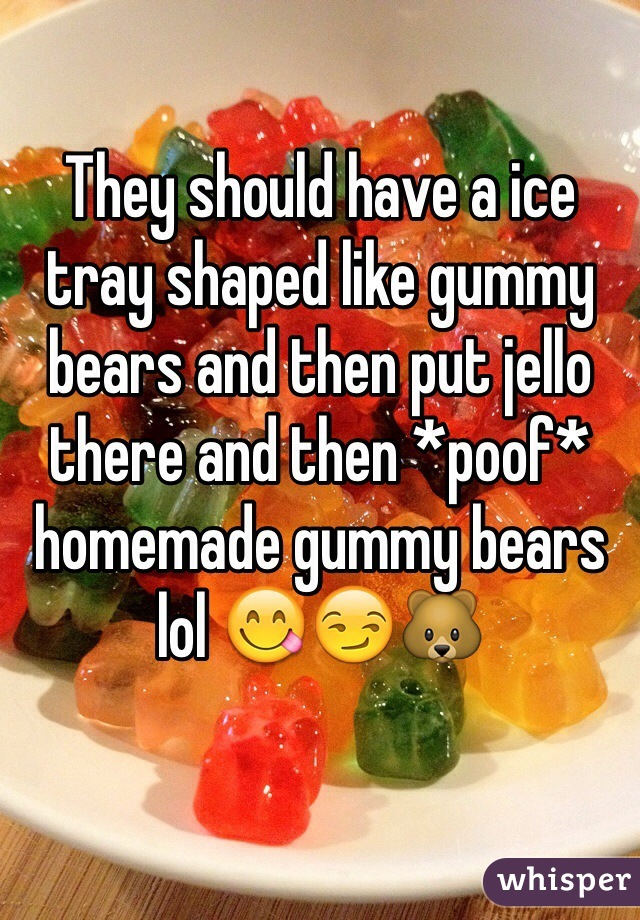 They should have a ice tray shaped like gummy bears and then put jello there and then *poof* homemade gummy bears lol 😋😏🐻