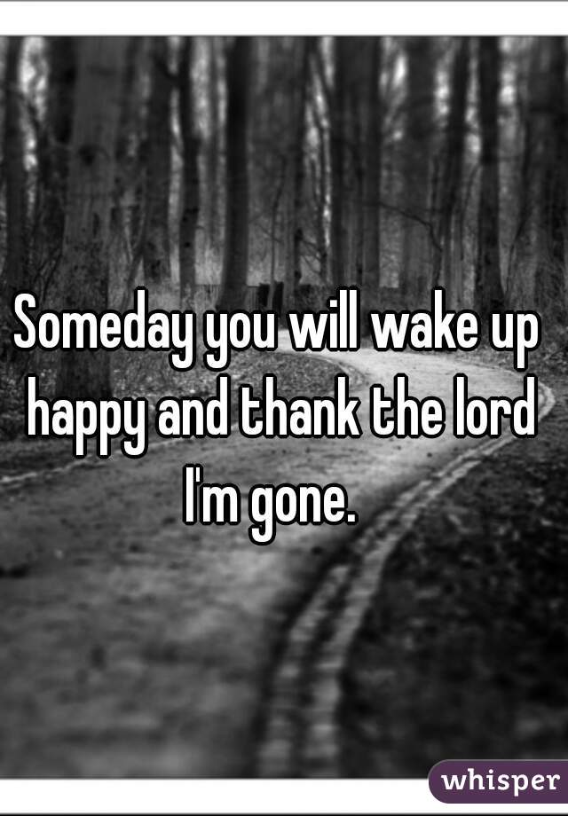 Someday you will wake up happy and thank the lord I'm gone.